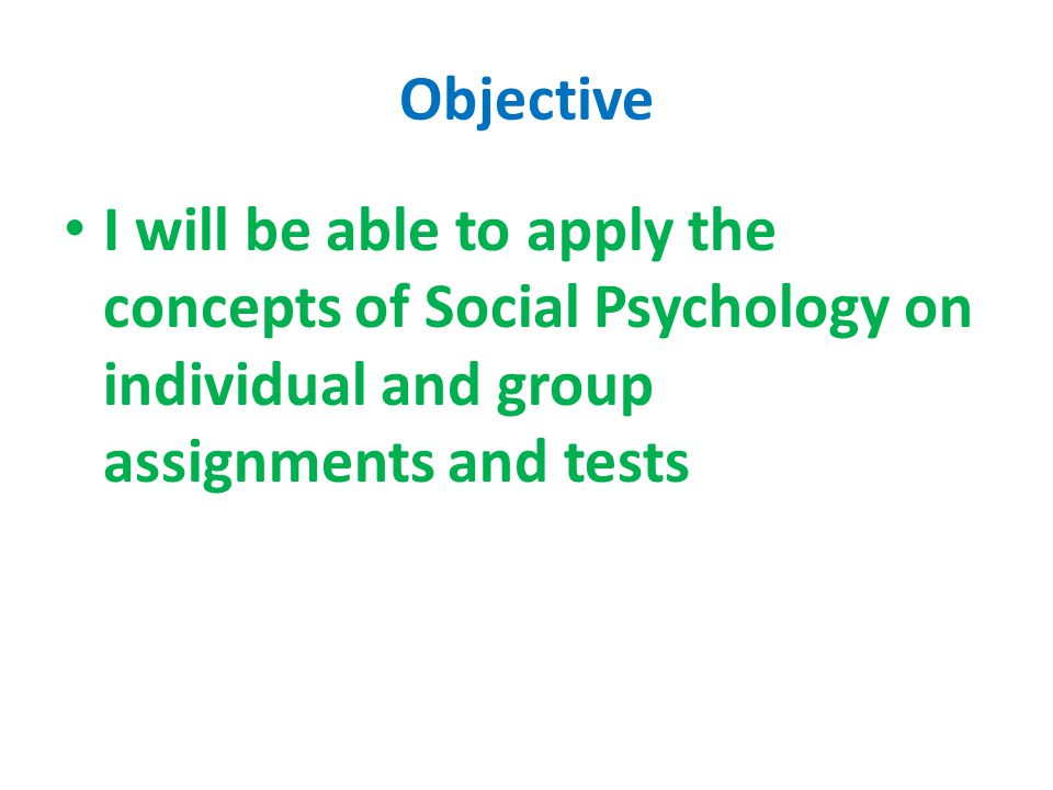 Objective I will be able to apply the concepts of Social Psychology on individual and group assignments and tests.