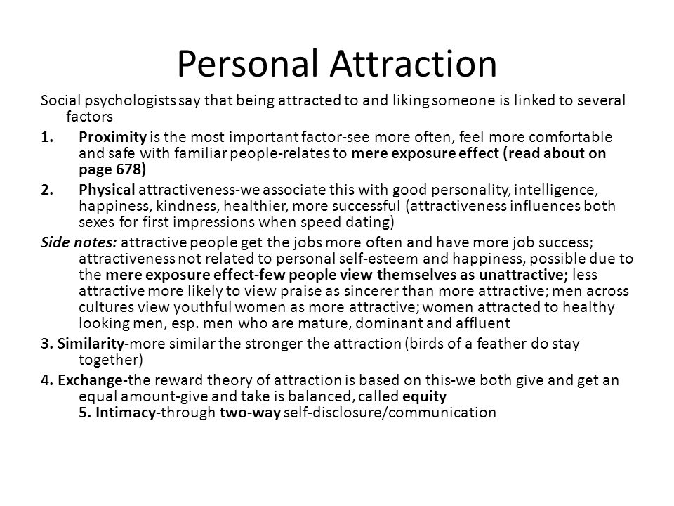 Personal Attraction Social psychologists say that being attracted to and liking someone is linked to several factors.