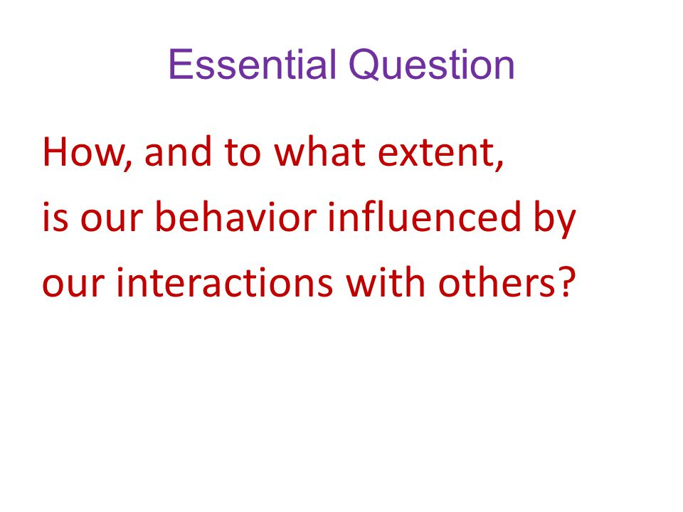 Essential Question How, and to what extent, is our behavior influenced by our interactions with others.