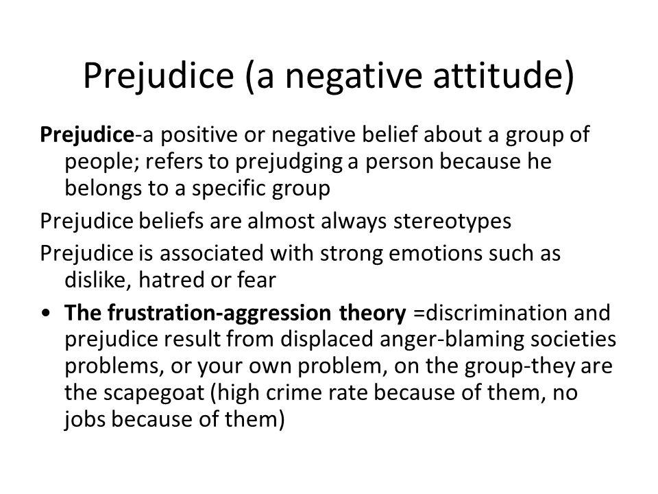 Prejudice (a negative attitude)