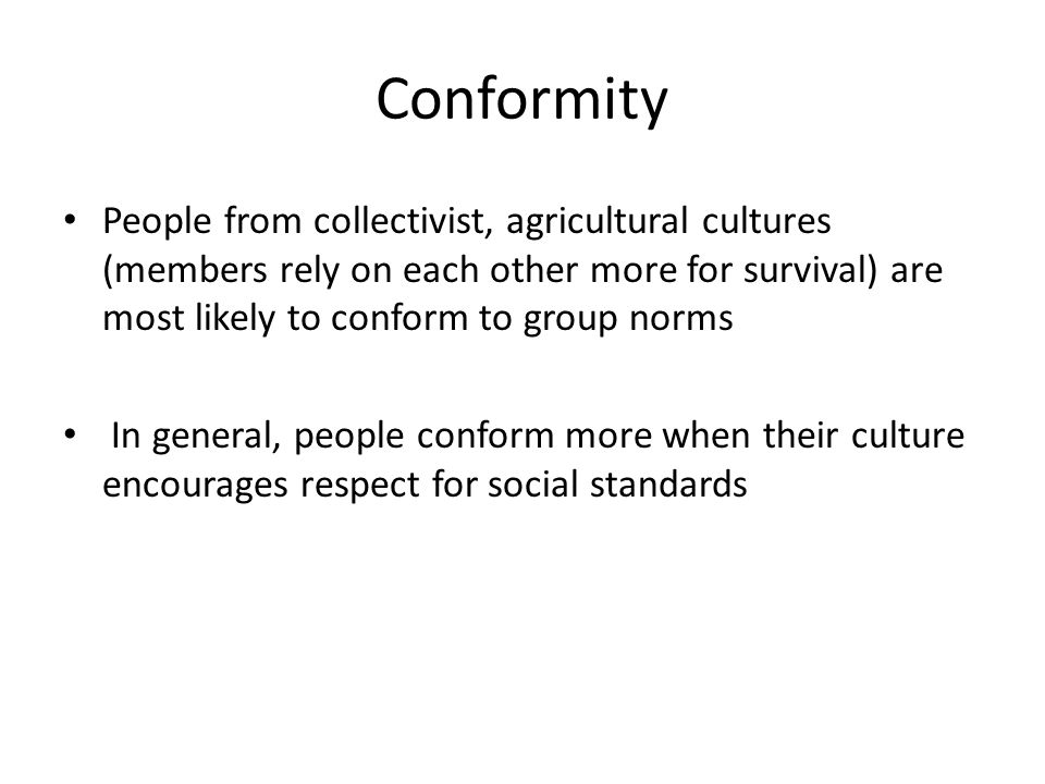 Conformity People from collectivist, agricultural cultures (members rely on each other more for survival) are most likely to conform to group norms.