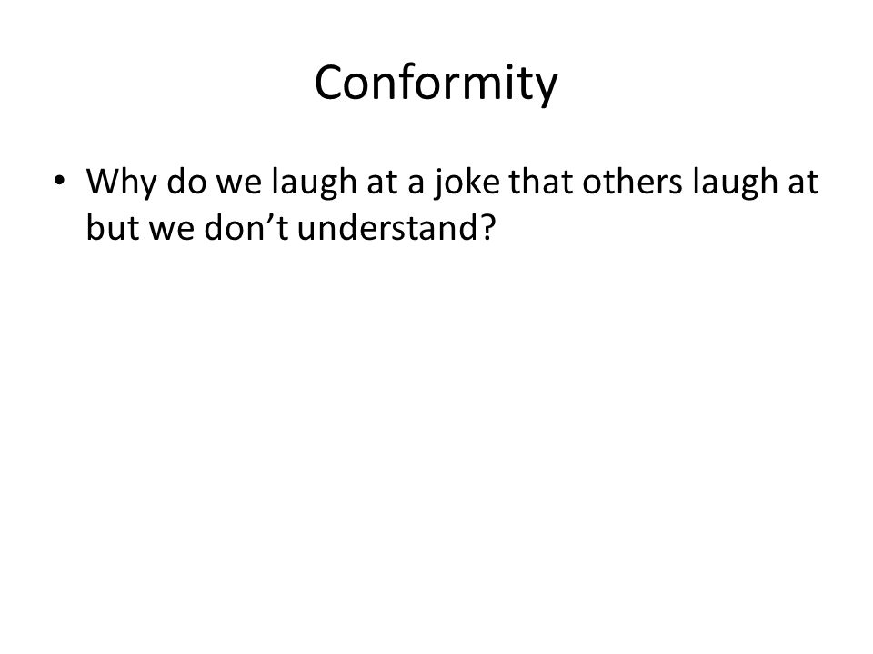 Conformity Why do we laugh at a joke that others laugh at but we don't understand