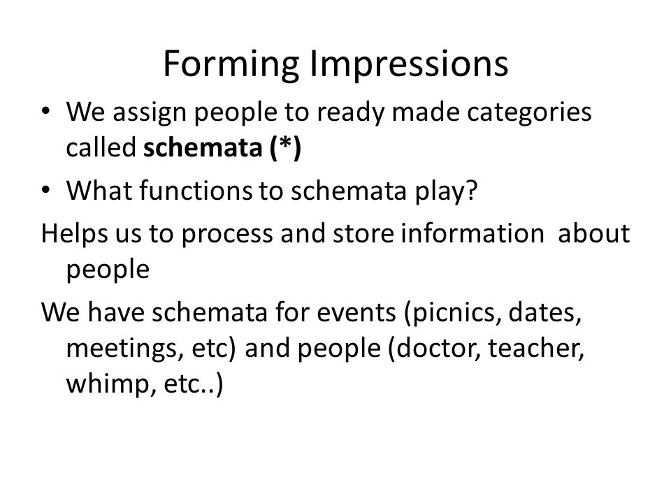 Forming Impressions We assign people to ready made categories called schemata (*) What functions to schemata play