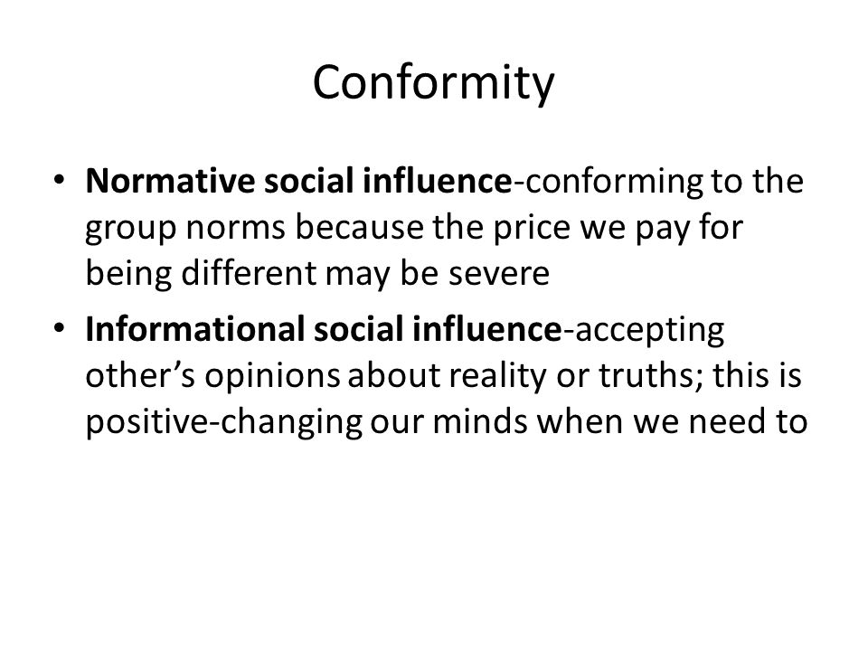 Conformity Normative social influence-conforming to the group norms because the price we pay for being different may be severe.