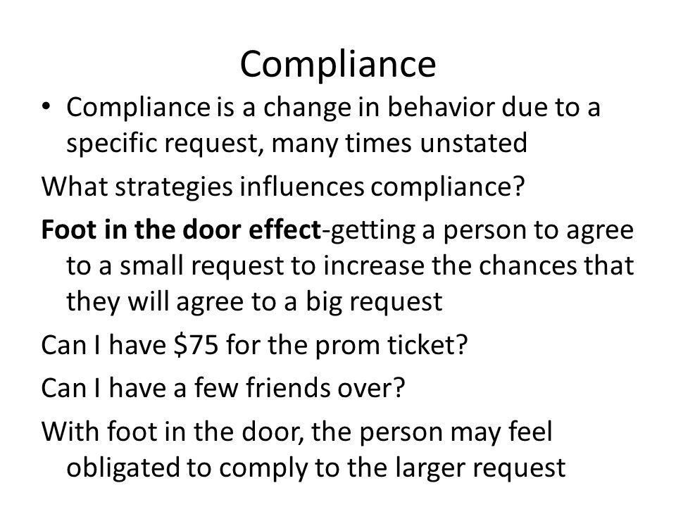 Compliance Compliance is a change in behavior due to a specific request, many times unstated. What strategies influences compliance