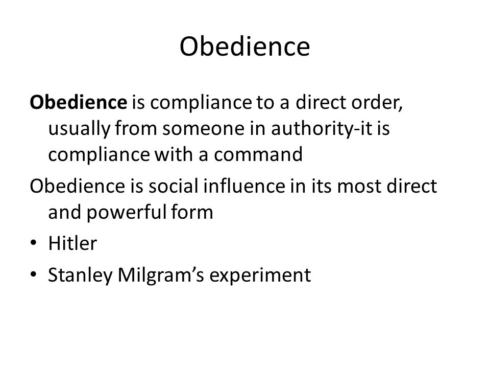 Obedience Obedience is compliance to a direct order, usually from someone in authority-it is compliance with a command.