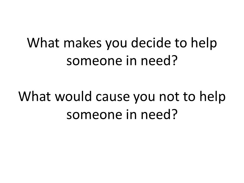 What makes you decide to help someone in need