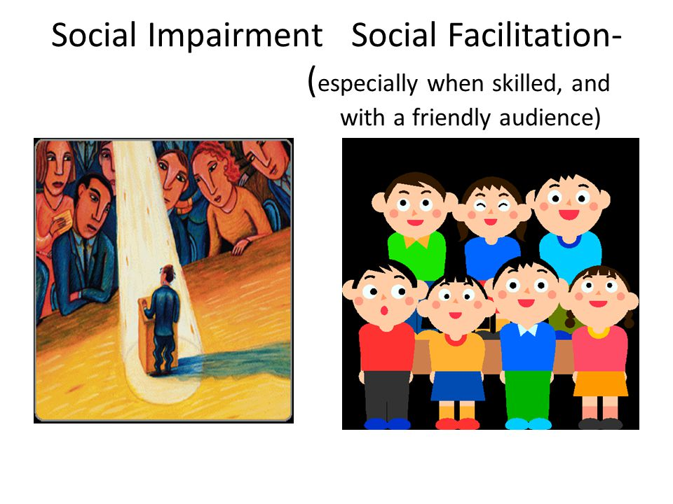 Social Impairment Social Facilitation- (especially when skilled, and with a friendly audience)