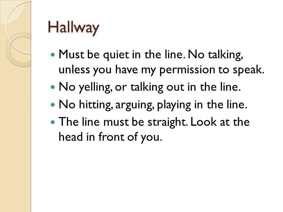 Hallway Must be quiet in the line. No talking, unless you have my permission to speak. No yelling, or talking out in the line.