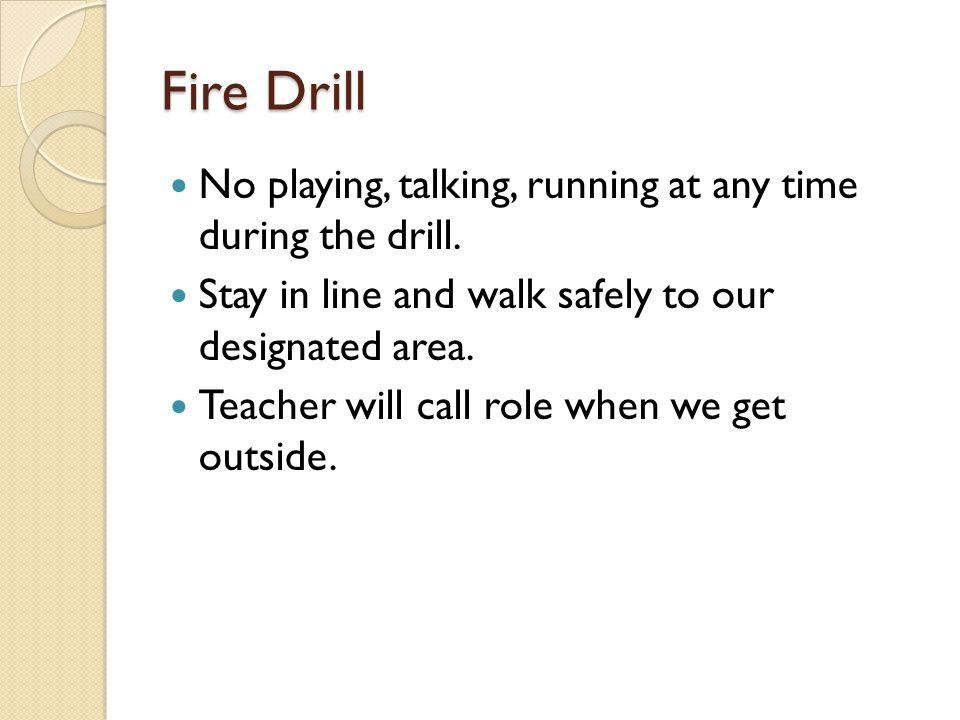 Fire Drill No playing, talking, running at any time during the drill.