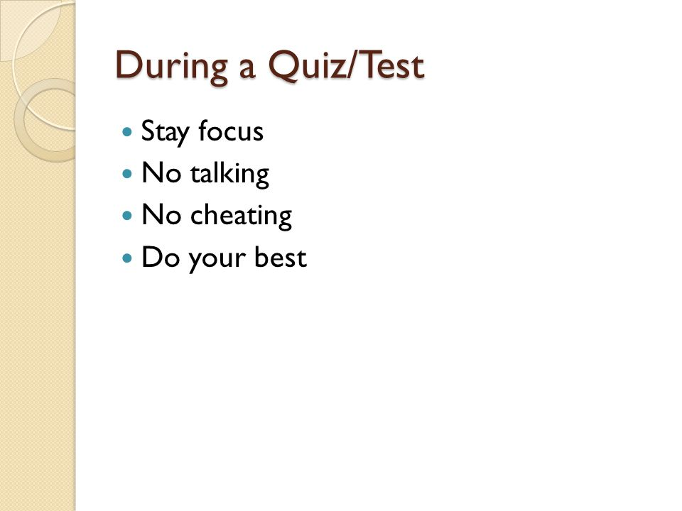 During a Quiz/Test Stay focus No talking No cheating Do your best