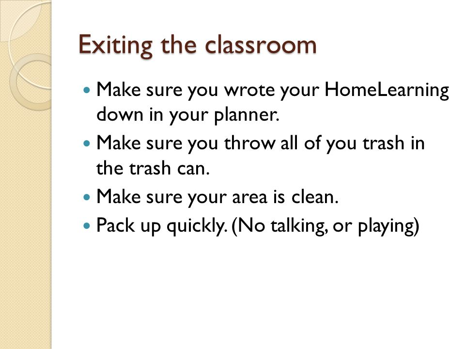 Exiting the classroom Make sure you wrote your HomeLearning down in your planner. Make sure you throw all of you trash in the trash can.