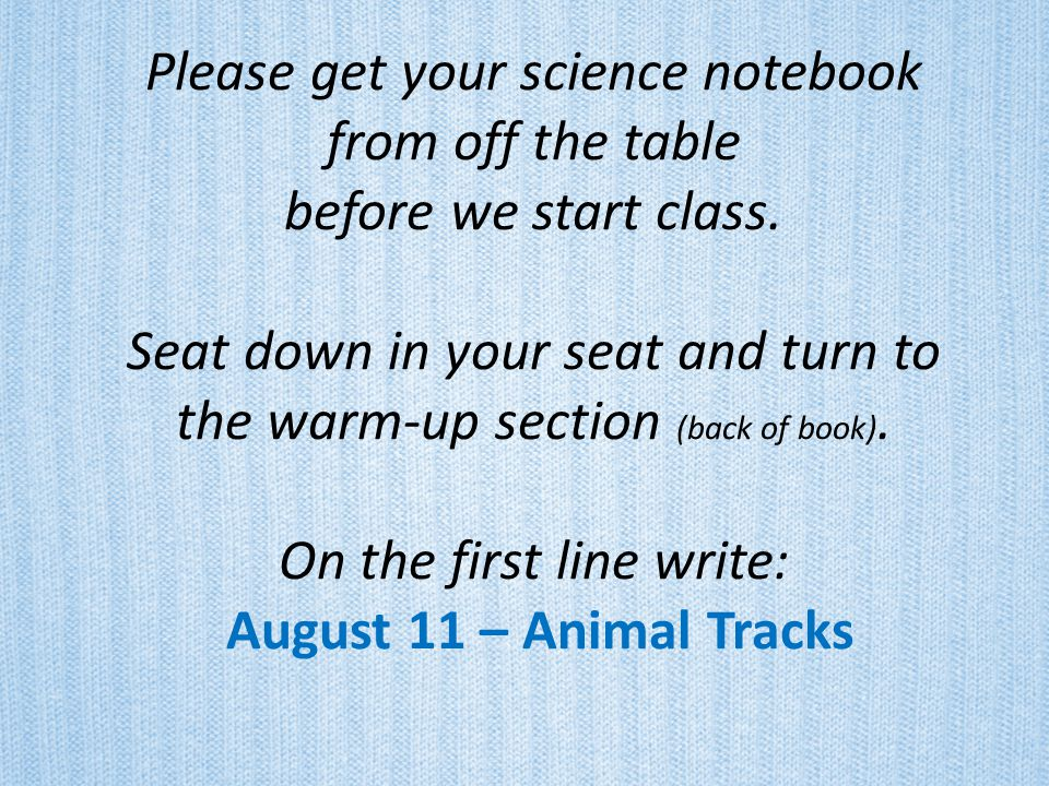 Please get your science notebook from off the table before we start class.