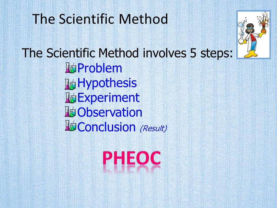 PHEOC The Scientific Method The Scientific Method involves 5 steps: