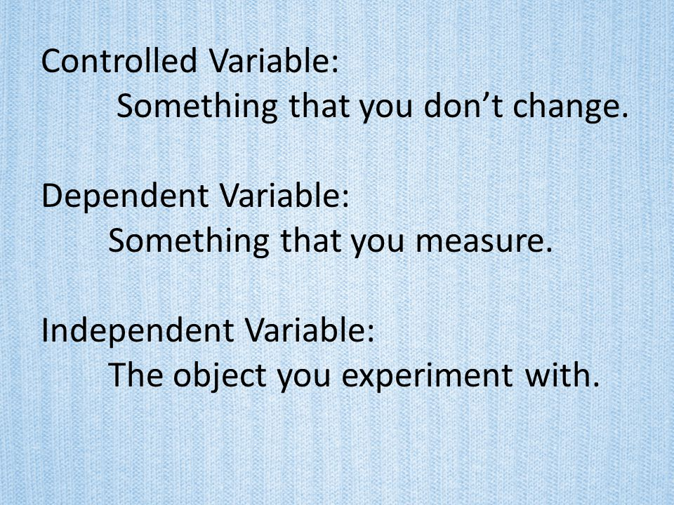 Controlled Variable: Something that you don't change. Dependent Variable: Something that you measure.