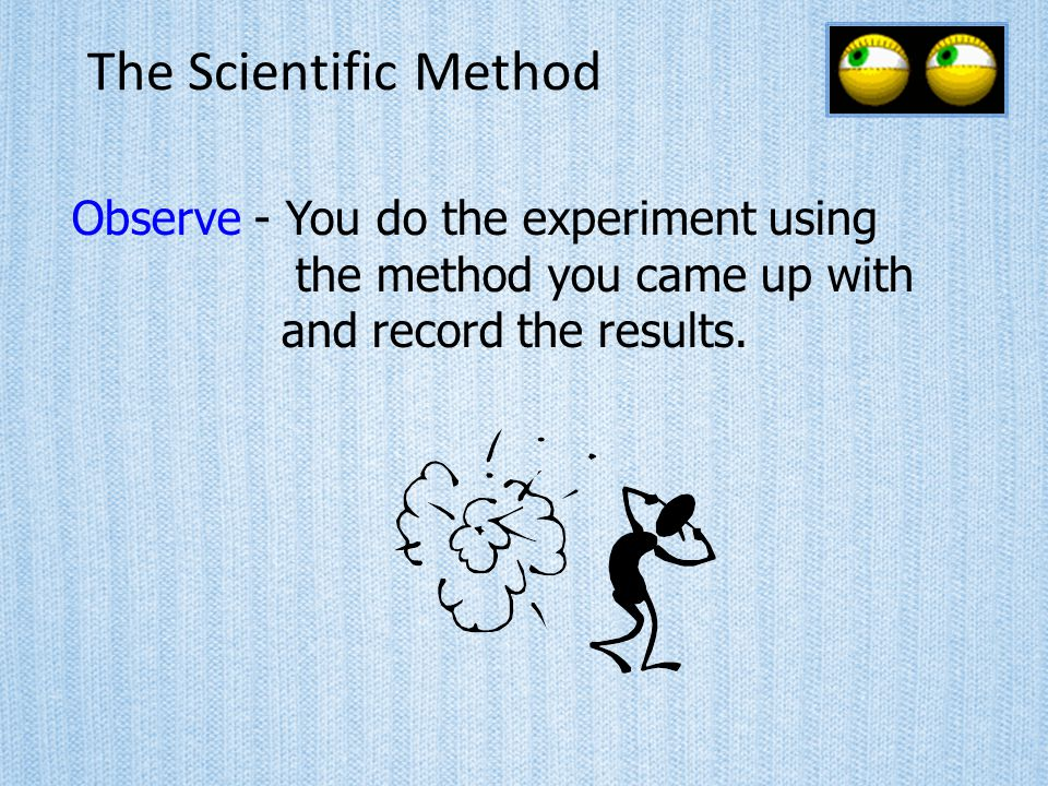 The Scientific Method Observe - You do the experiment using