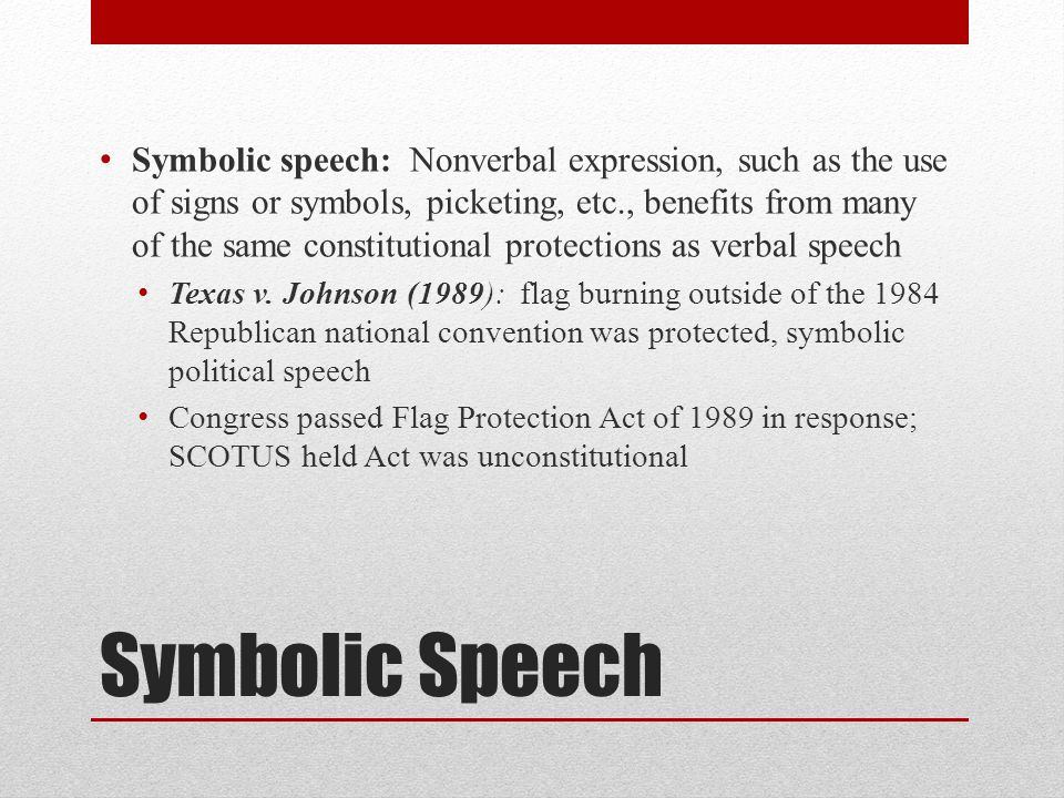 Symbolic speech: Nonverbal expression, such as the use of signs or symbols, picketing, etc., benefits from many of the same constitutional protections as verbal speech