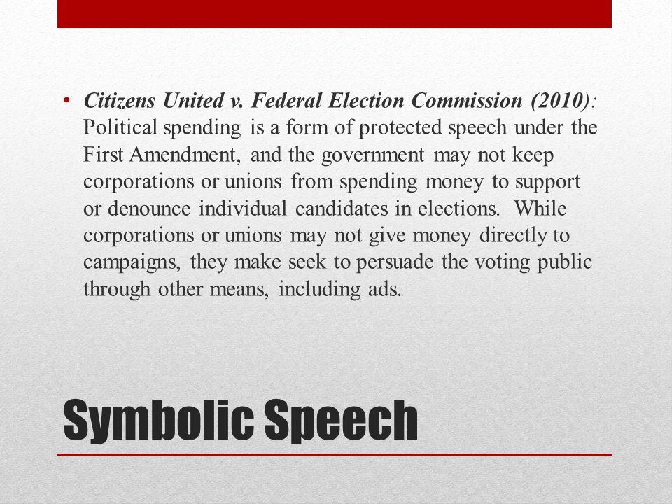Citizens United v. Federal Election Commission (2010): Political spending is a form of protected speech under the First Amendment, and the government may not keep corporations or unions from spending money to support or denounce individual candidates in elections. While corporations or unions may not give money directly to campaigns, they make seek to persuade the voting public through other means, including ads.