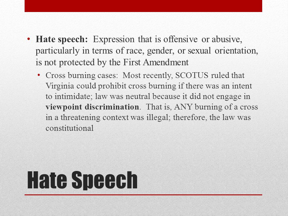 Hate speech: Expression that is offensive or abusive, particularly in terms of race, gender, or sexual orientation, is not protected by the First Amendment