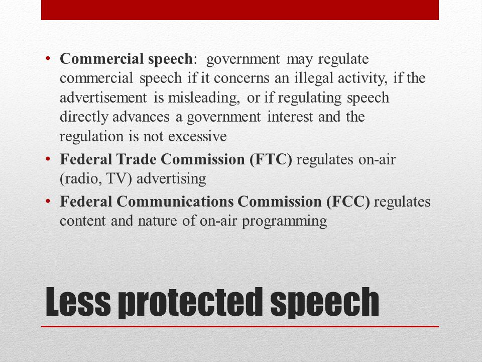 Commercial speech: government may regulate commercial speech if it concerns an illegal activity, if the advertisement is misleading, or if regulating speech directly advances a government interest and the regulation is not excessive