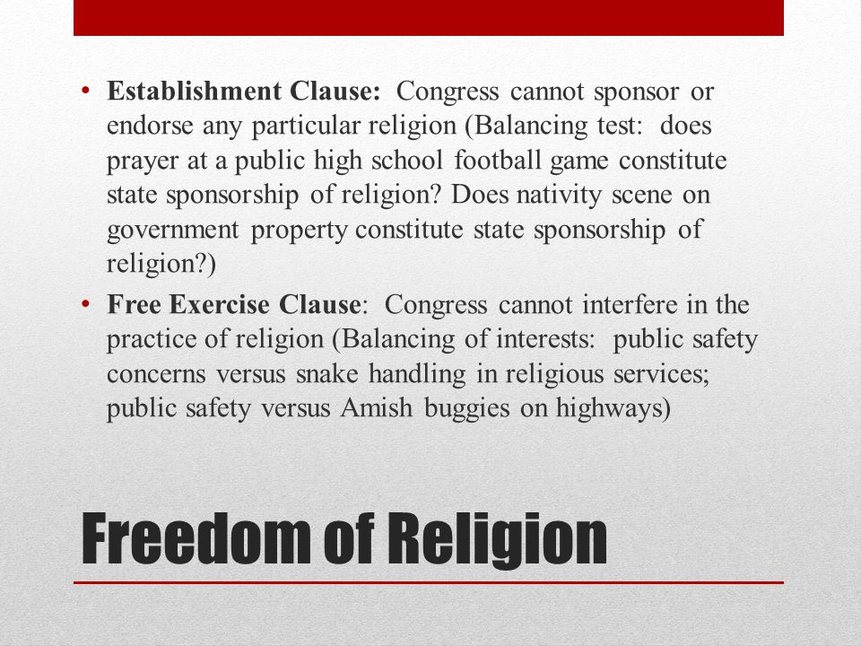 Establishment Clause: Congress cannot sponsor or endorse any particular religion (Balancing test: does prayer at a public high school football game constitute state sponsorship of religion Does nativity scene on government property constitute state sponsorship of religion )