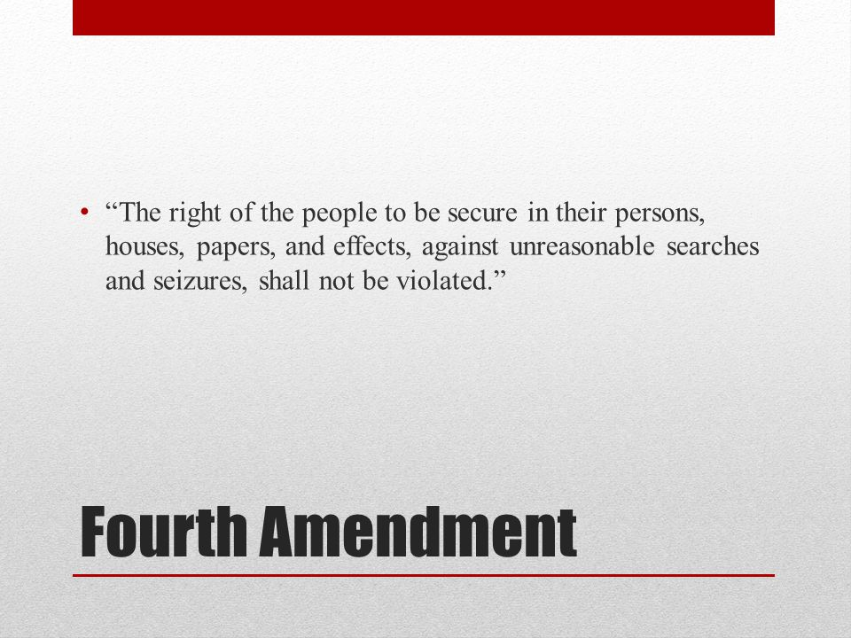 The right of the people to be secure in their persons, houses, papers, and effects, against unreasonable searches and seizures, shall not be violated.