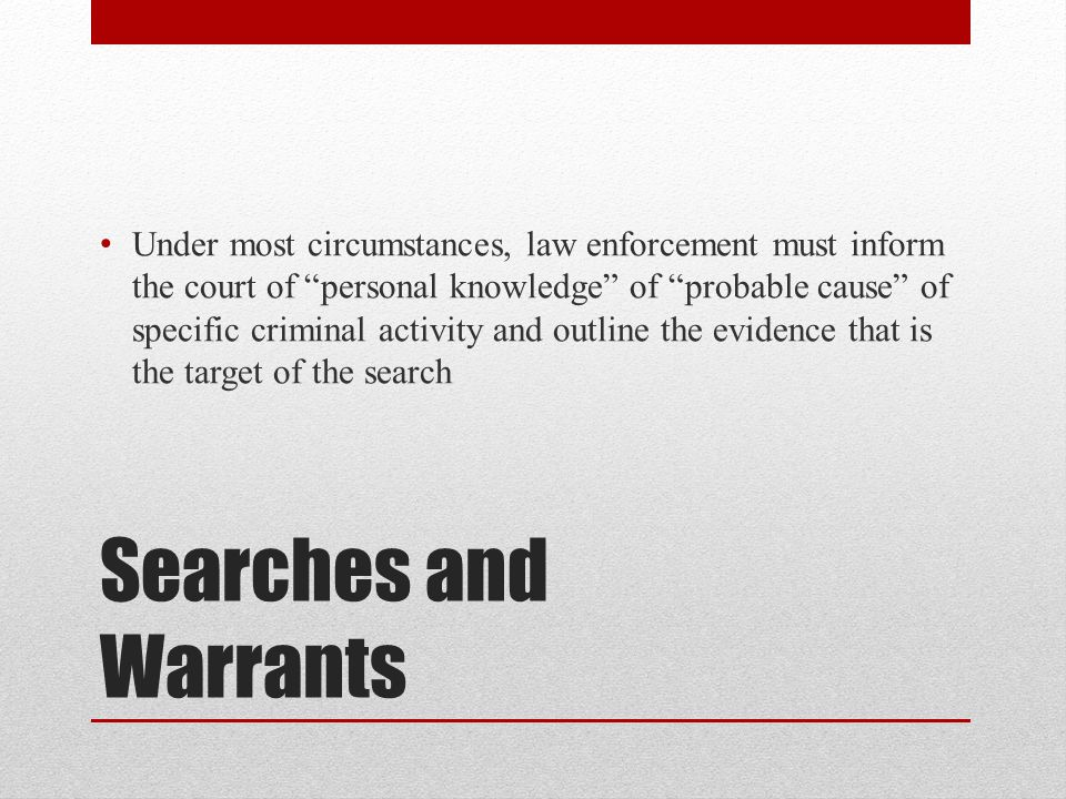 Under most circumstances, law enforcement must inform the court of personal knowledge of probable cause of specific criminal activity and outline the evidence that is the target of the search