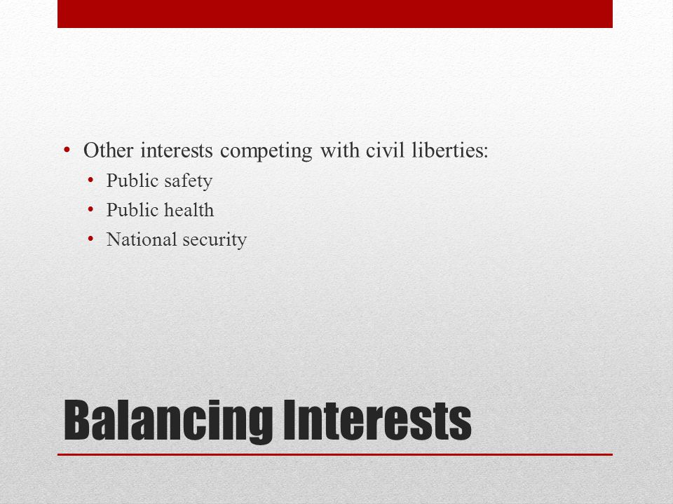 Balancing Interests Other interests competing with civil liberties: