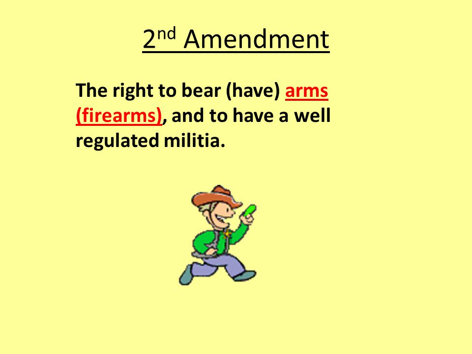 2nd Amendment The right to bear (have) arms (firearms), and to have a well regulated militia.