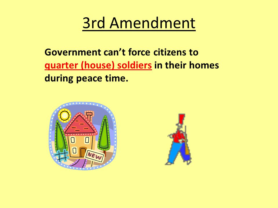 3rd Amendment Government can't force citizens to quarter (house) soldiers in their homes during peace time.