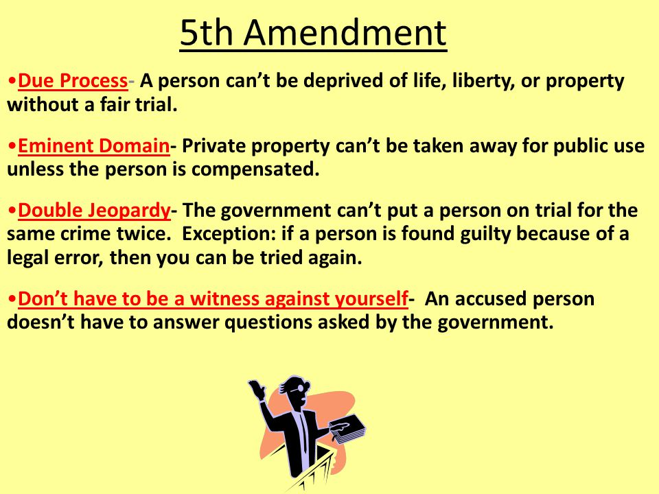 5th Amendment Due Process- A person can't be deprived of life, liberty, or property without a fair trial.