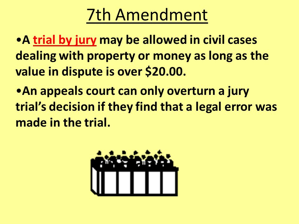 7th Amendment A trial by jury may be allowed in civil cases dealing with property or money as long as the value in dispute is over $20.00.