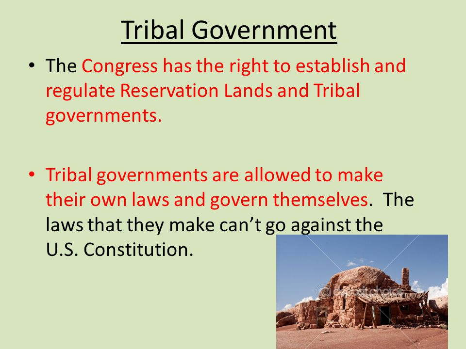 Tribal Government The Congress has the right to establish and regulate Reservation Lands and Tribal governments.