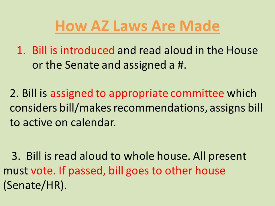 How AZ Laws Are Made Bill is introduced and read aloud in the House or the Senate and assigned a #.