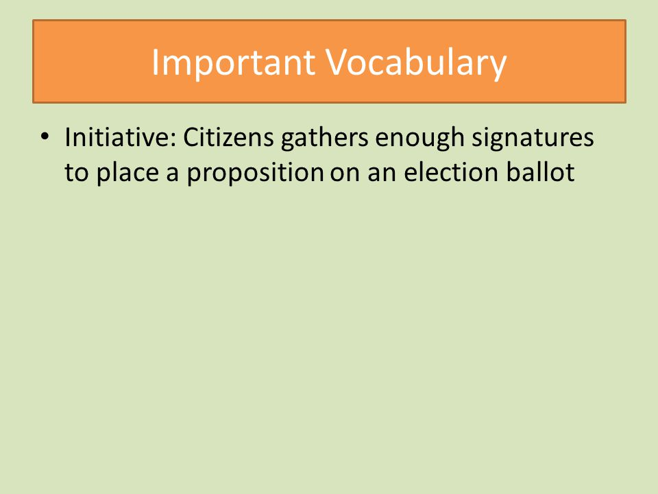 Important Vocabulary Initiative: Citizens gathers enough signatures to place a proposition on an election ballot.