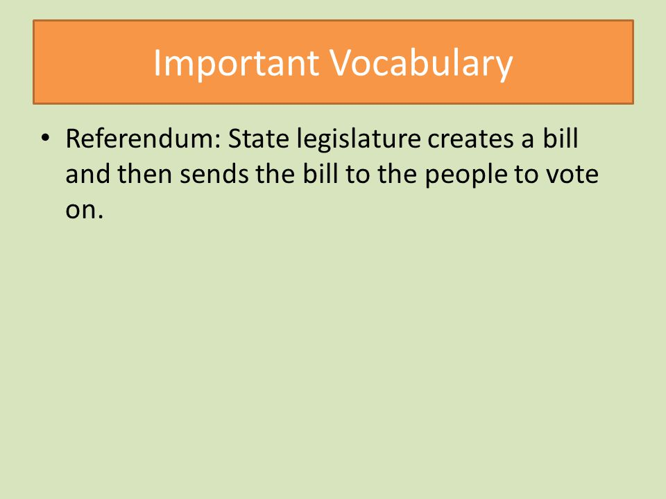Important Vocabulary Referendum: State legislature creates a bill and then sends the bill to the people to vote on.