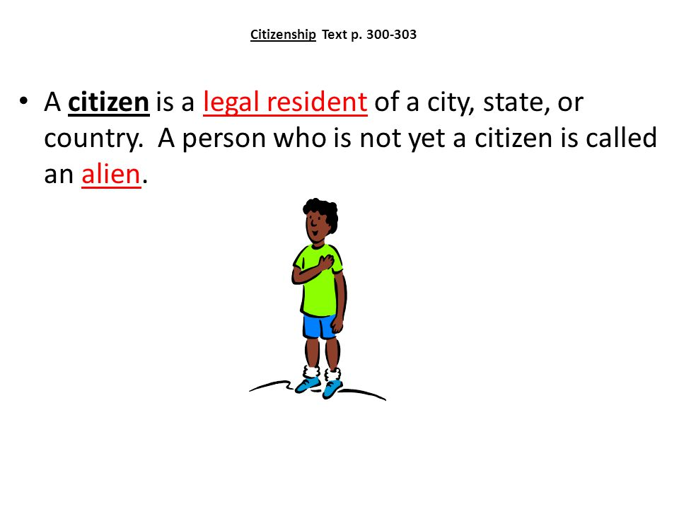 Citizenship Text p. 300-303 A citizen is a legal resident of a city, state, or country.