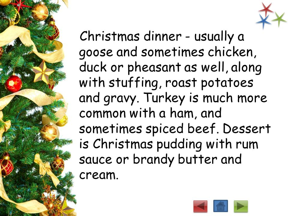 Christmas dinner - usually a goose and sometimes chicken, duck or pheasant as well, along with stuffing, roast potatoes and gravy.