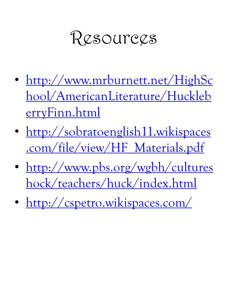 Resources http://www.mrburnett.net/HighSchool/AmericanLiterature/HuckleberryFinn.html.