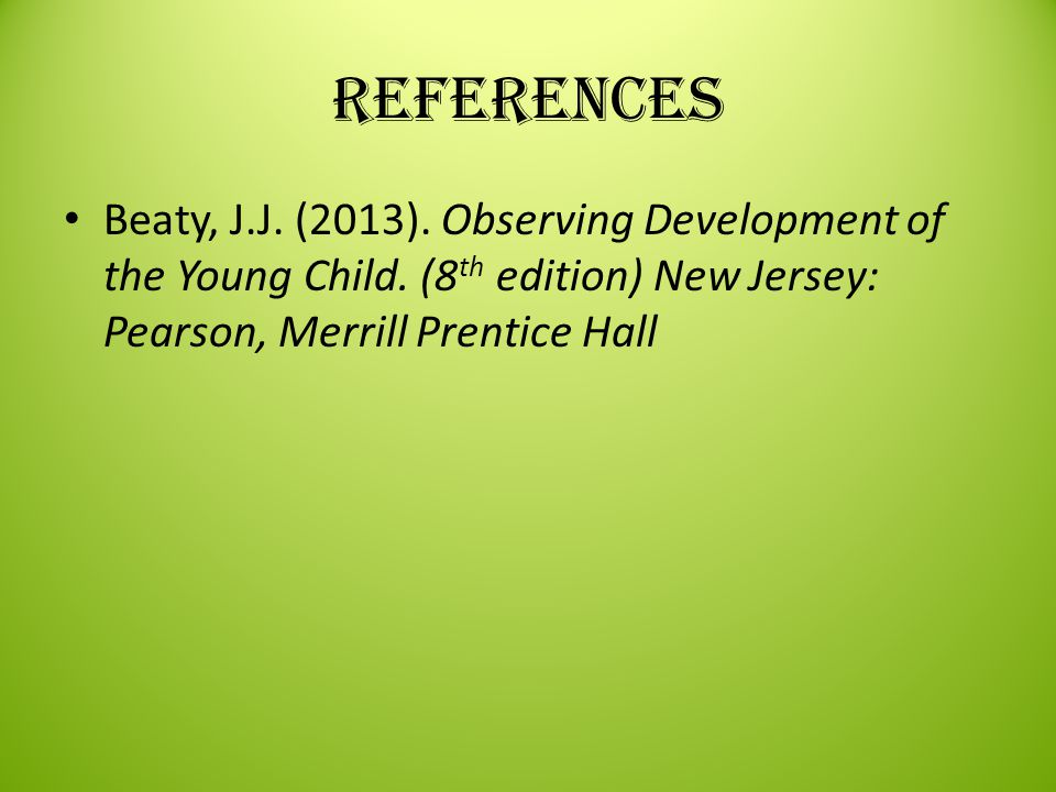 References Beaty, J.J. (2013). Observing Development of the Young Child.