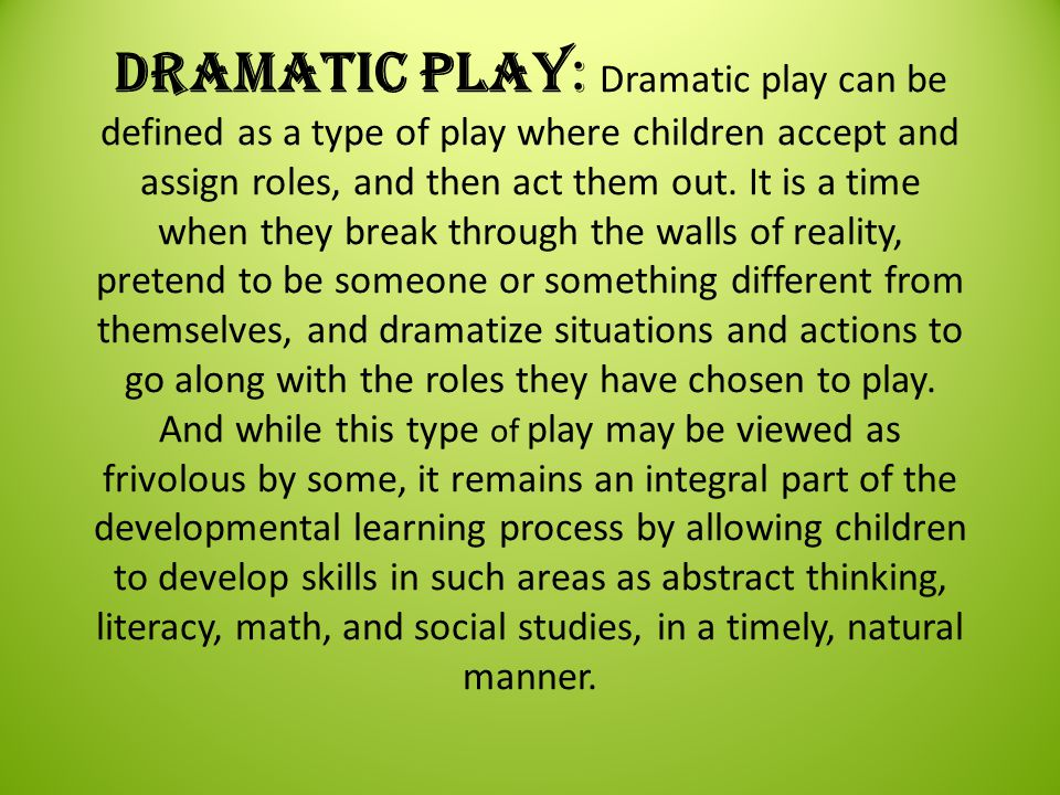 Dramatic Play: Dramatic play can be defined as a type of play where children accept and assign roles, and then act them out.