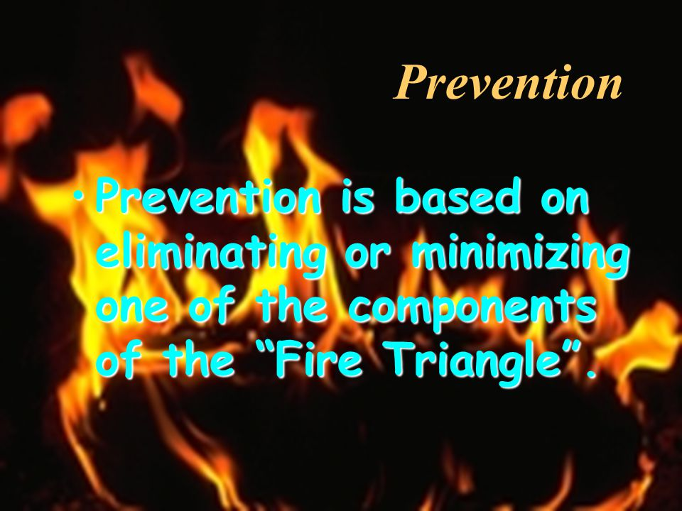 Prevention Prevention is based on eliminating or minimizing one of the components of the Fire Triangle .