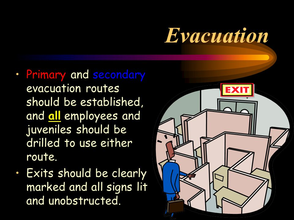 Evacuation Primary and secondary evacuation routes should be established, and all employees and juveniles should be drilled to use either route.