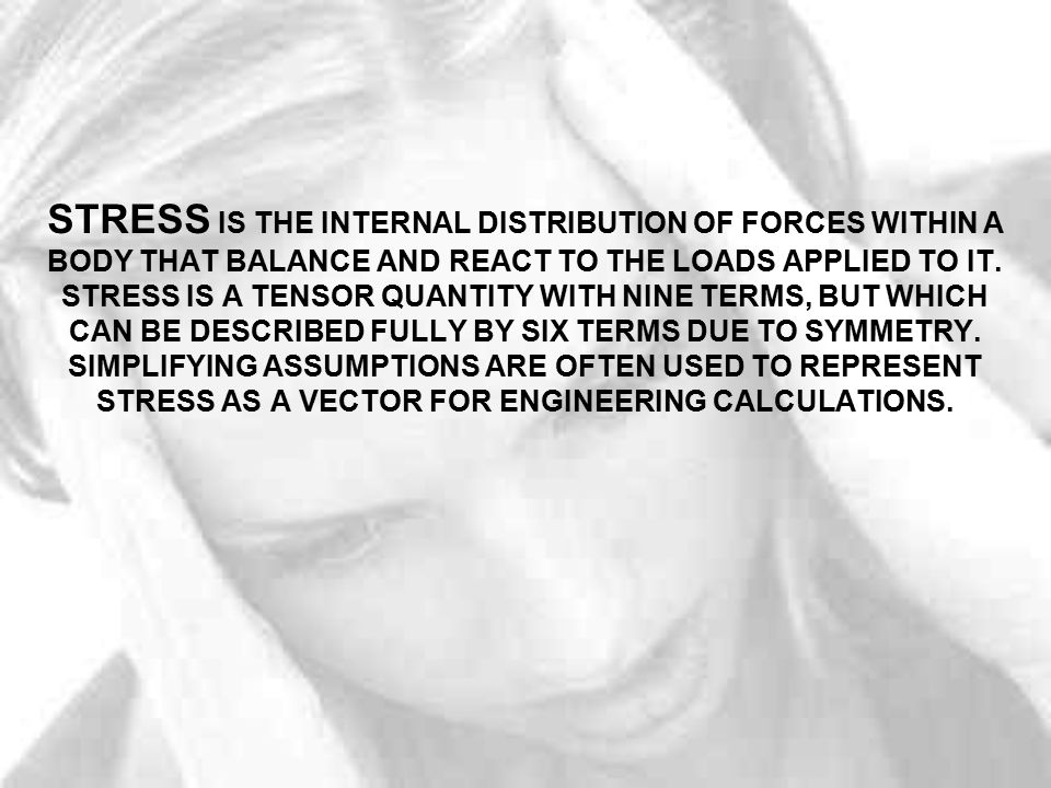 STRESS IS THE INTERNAL DISTRIBUTION OF FORCES WITHIN A BODY THAT BALANCE AND REACT TO THE LOADS APPLIED TO IT.