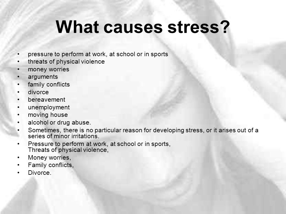 What causes stress pressure to perform at work, at school or in sports. threats of physical violence.