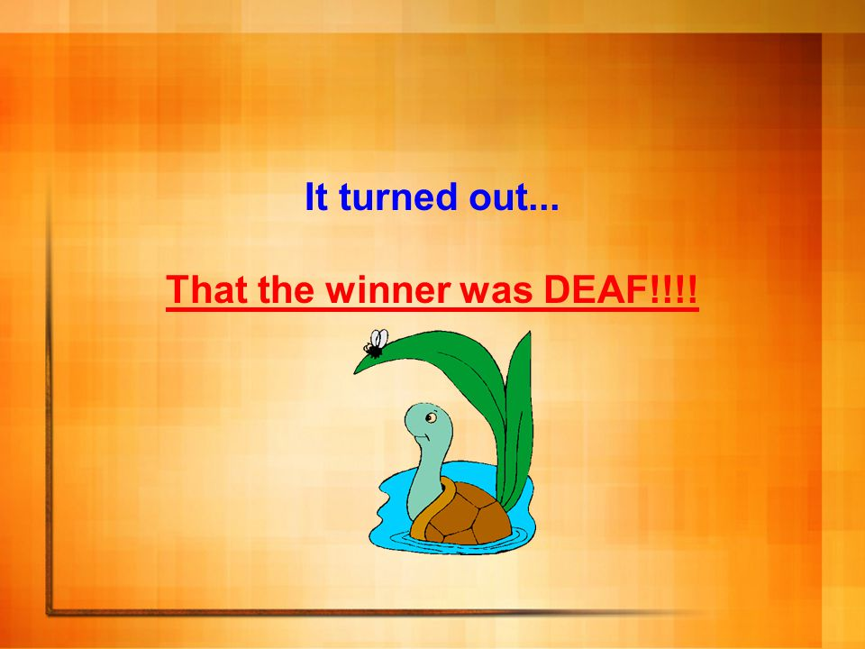 That the winner was DEAF!!!!