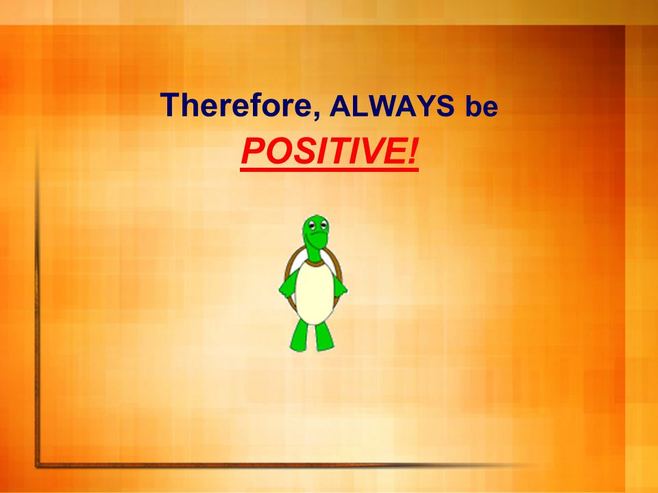 Therefore, ALWAYS be POSITIVE!