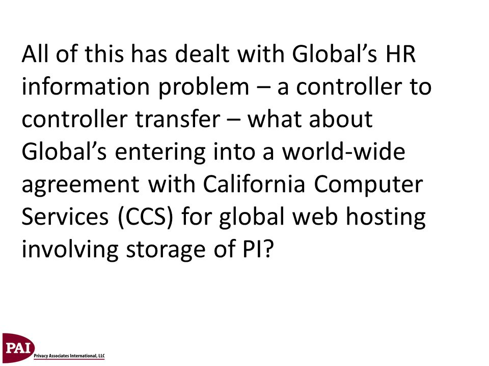 All of this has dealt with Global's HR information problem – a controller to controller transfer – what about Global's entering into a world-wide agreement with California Computer Services (CCS) for global web hosting involving storage of PI