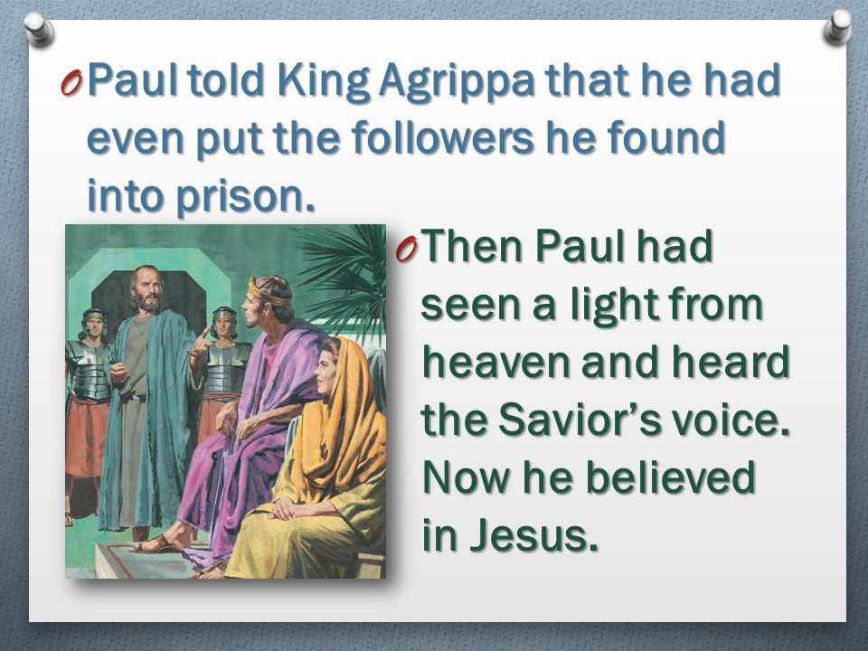 Paul told King Agrippa that he had even put the followers he found into prison.