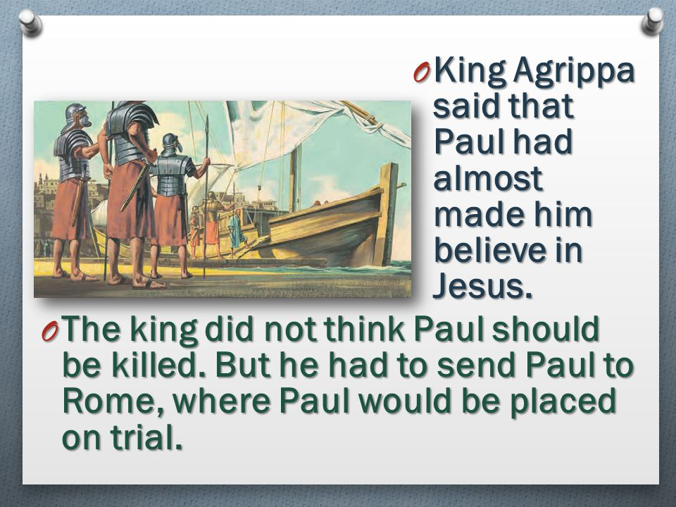 King Agrippa said that Paul had almost made him believe in Jesus.